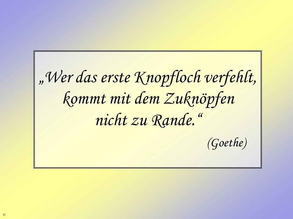 31 Wer das erste Knopfloch verfehlt, kommt mit dem Zuknöpfen nicht zu Rande. (Goethe)