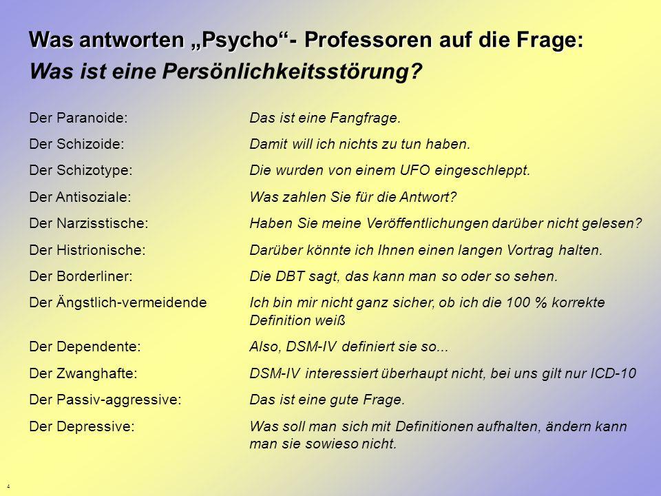4 Was antworten Psycho- Professoren auf die Frage: Was ist eine Persönlichkeitsstörung? Der Paranoide:Das ist eine Fangfrage. Der Schizoide:Damit will