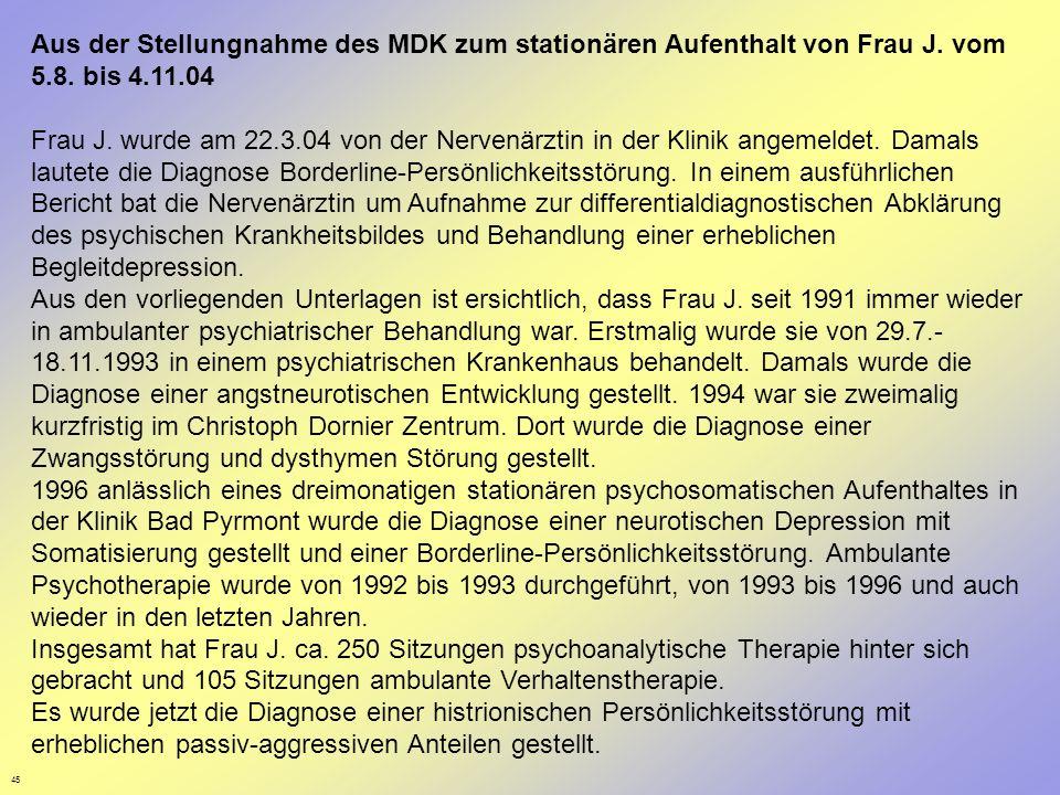 45 Aus der Stellungnahme des MDK zum stationären Aufenthalt von Frau J. vom 5.8. bis 4.11.04 Frau J. wurde am 22.3.04 von der Nervenärztin in der Klin