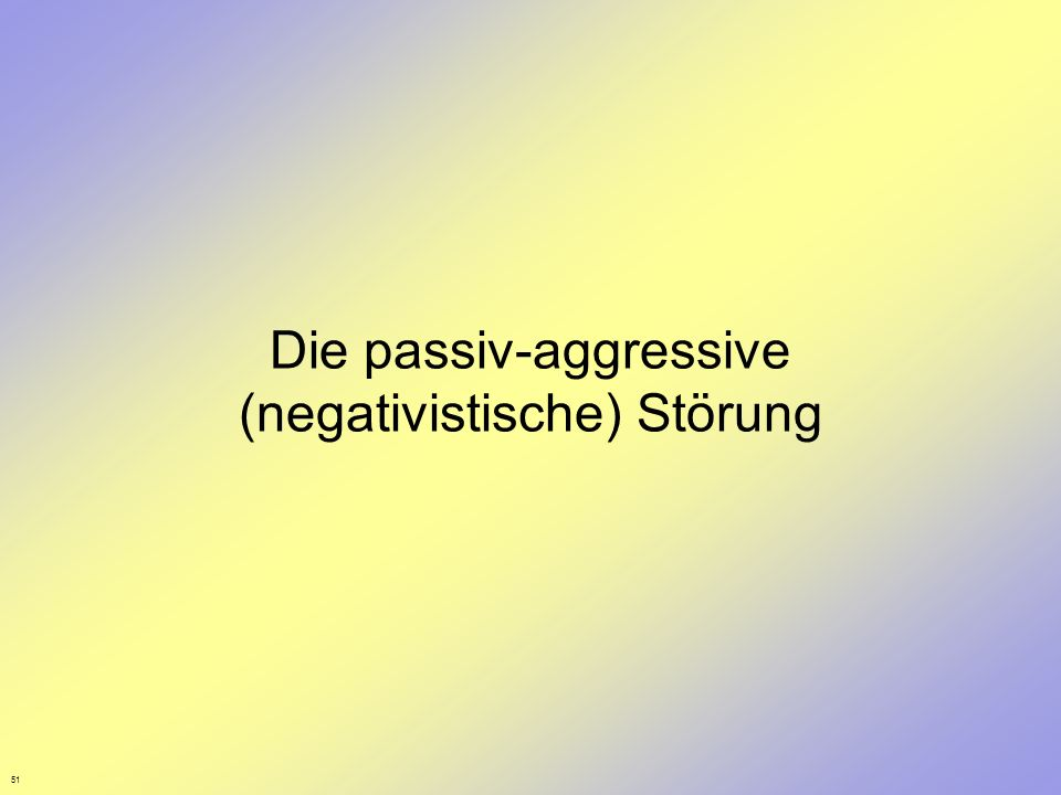 51 Die passiv-aggressive (negativistische) Störung