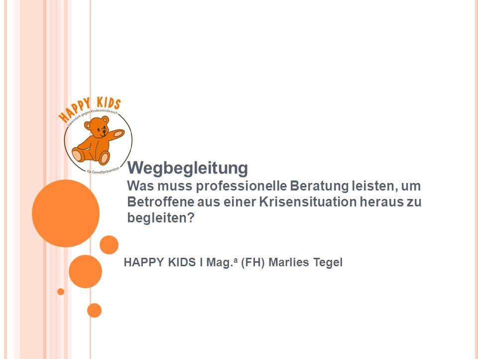 Wegbegleitung Was muss professionelle Beratung leisten, um Betroffene aus einer Krisensituation heraus zu begleiten? HAPPY KIDS I Mag. a (FH) Marlies