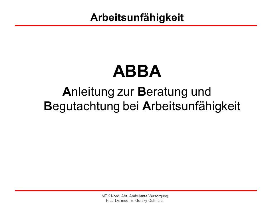 Arbeitsunfähigkeit ABBA Anleitung zur Beratung und Begutachtung bei Arbeitsunfähigkeit MDK Nord, Abt. Ambulante Versorgung Frau Dr. med. E. Gorsky-Ost