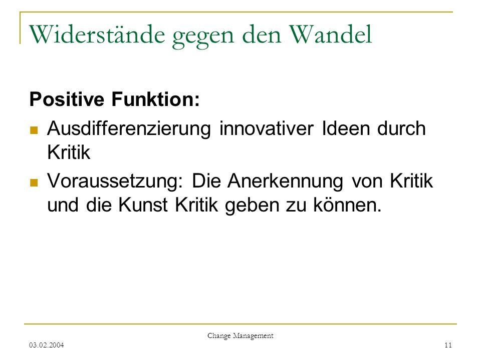 03.02.2004 Change Management 11 Widerstände gegen den Wandel Positive Funktion: Ausdifferenzierung innovativer Ideen durch Kritik Voraussetzung: Die A