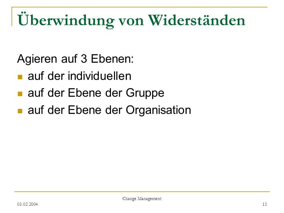 03.02.2004 Change Management 15 Überwindung von Widerständen Agieren auf 3 Ebenen: auf der individuellen auf der Ebene der Gruppe auf der Ebene der Or