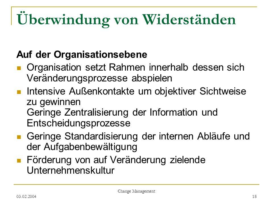 03.02.2004 Change Management 18 Überwindung von Widerständen Auf der Organisationsebene Organisation setzt Rahmen innerhalb dessen sich Veränderungspr
