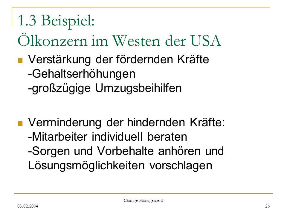 03.02.2004 Change Management 26 1.3 Beispiel: Ölkonzern im Westen der USA Verstärkung der fördernden Kräfte -Gehaltserhöhungen -großzügige Umzugsbeihi