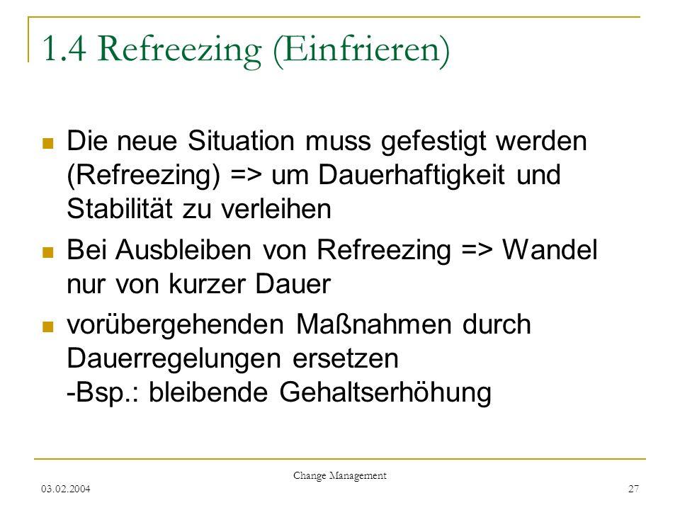 03.02.2004 Change Management 27 1.4 Refreezing (Einfrieren) Die neue Situation muss gefestigt werden (Refreezing) => um Dauerhaftigkeit und Stabilität