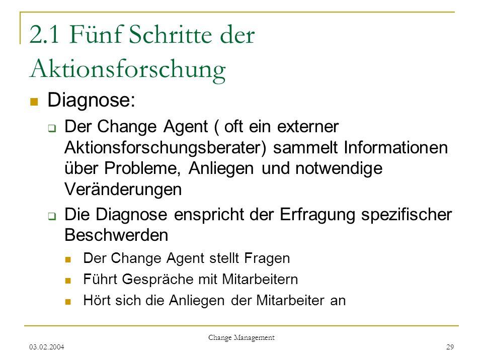 03.02.2004 Change Management 29 2.1 Fünf Schritte der Aktionsforschung Diagnose: Der Change Agent ( oft ein externer Aktionsforschungsberater) sammelt