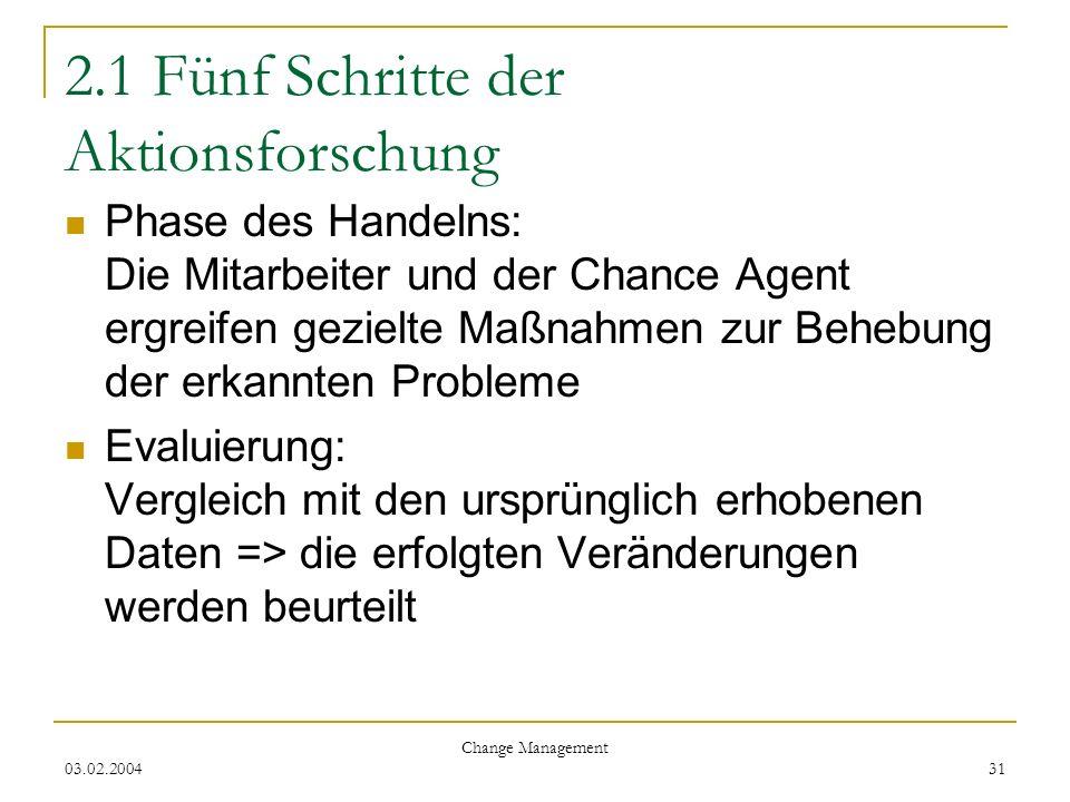 03.02.2004 Change Management 31 2.1 Fünf Schritte der Aktionsforschung Phase des Handelns: Die Mitarbeiter und der Chance Agent ergreifen gezielte Maß