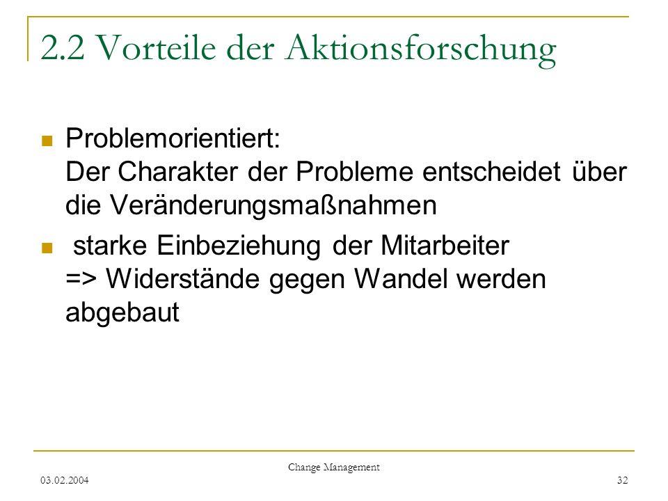 03.02.2004 Change Management 32 2.2 Vorteile der Aktionsforschung Problemorientiert: Der Charakter der Probleme entscheidet über die Veränderungsmaßna
