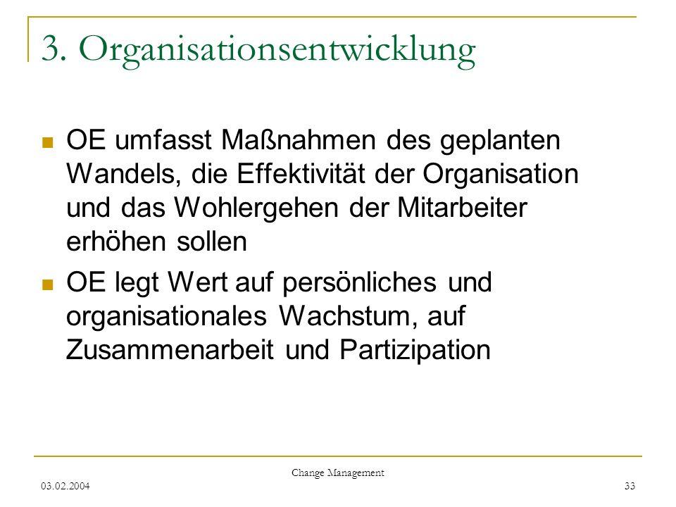 03.02.2004 Change Management 33 3. Organisationsentwicklung OE umfasst Maßnahmen des geplanten Wandels, die Effektivität der Organisation und das Wohl