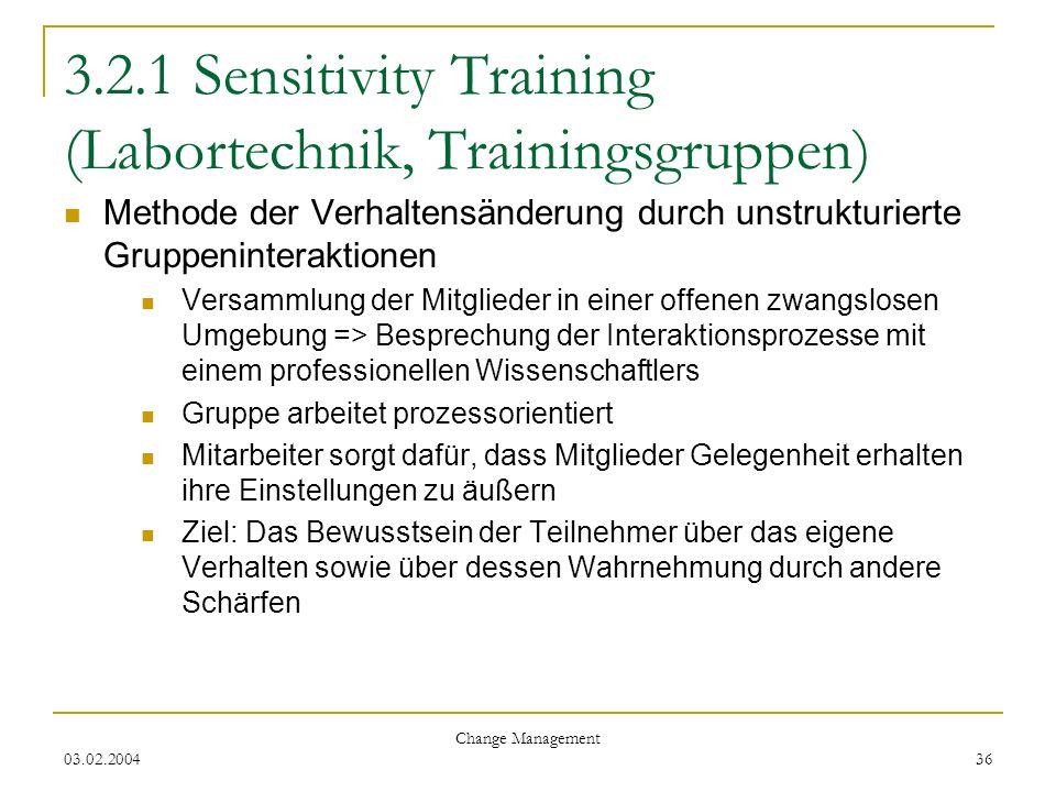 03.02.2004 Change Management 36 3.2.1 Sensitivity Training (Labortechnik, Trainingsgruppen) Methode der Verhaltensänderung durch unstrukturierte Grupp