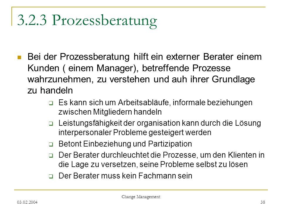 03.02.2004 Change Management 38 3.2.3 Prozessberatung Bei der Prozessberatung hilft ein externer Berater einem Kunden ( einem Manager), betreffende Pr
