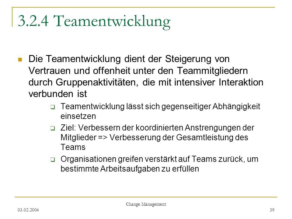 03.02.2004 Change Management 39 3.2.4 Teamentwicklung Die Teamentwicklung dient der Steigerung von Vertrauen und offenheit unter den Teammitgliedern d