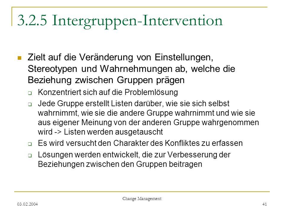03.02.2004 Change Management 41 3.2.5 Intergruppen-Intervention Zielt auf die Veränderung von Einstellungen, Stereotypen und Wahrnehmungen ab, welche
