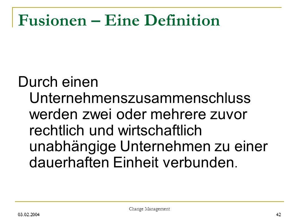03.02.2004 Change Management 42 03.02.200442 Fusionen – Eine Definition Durch einen Unternehmenszusammenschluss werden zwei oder mehrere zuvor rechtli