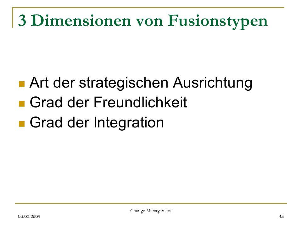 03.02.2004 Change Management 43 03.02.200443 3 Dimensionen von Fusionstypen Art der strategischen Ausrichtung Grad der Freundlichkeit Grad der Integra