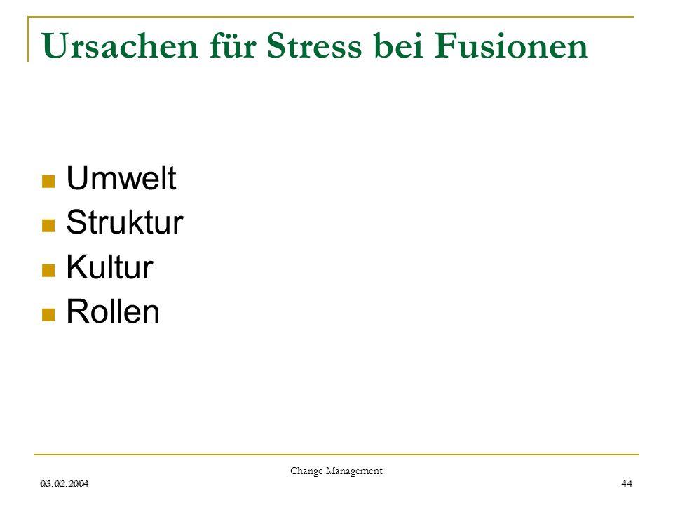 03.02.2004 Change Management 44 03.02.200444 Ursachen für Stress bei Fusionen Umwelt Struktur Kultur Rollen