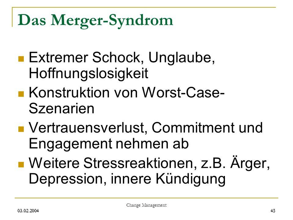03.02.2004 Change Management 45 03.02.200445 Das Merger-Syndrom Extremer Schock, Unglaube, Hoffnungslosigkeit Konstruktion von Worst-Case- Szenarien V