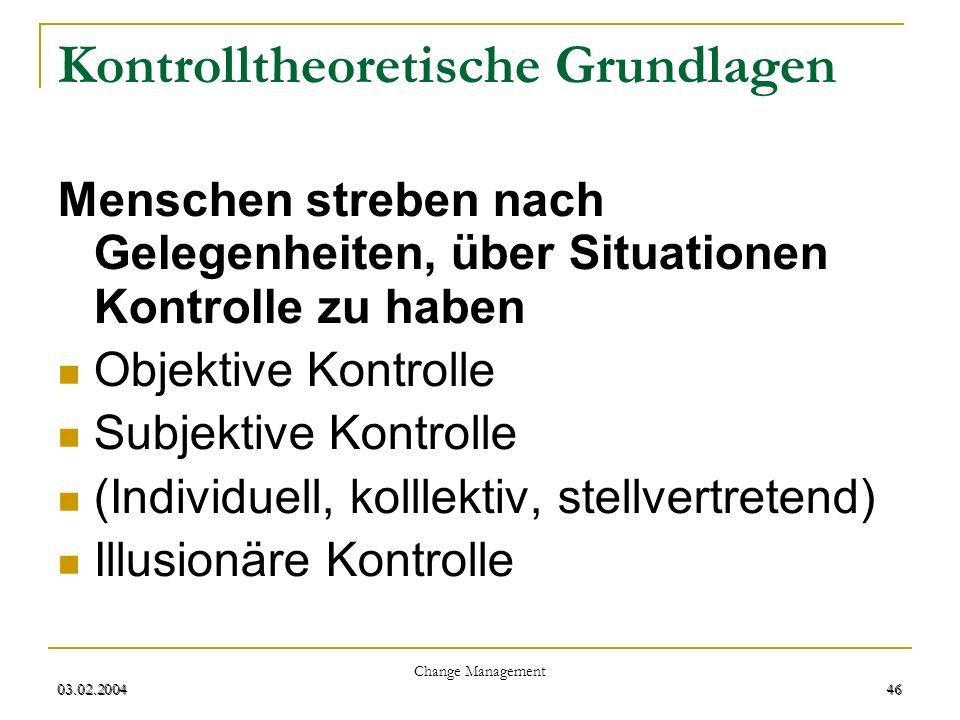 03.02.2004 Change Management 46 03.02.200446 Kontrolltheoretische Grundlagen Menschen streben nach Gelegenheiten, über Situationen Kontrolle zu haben