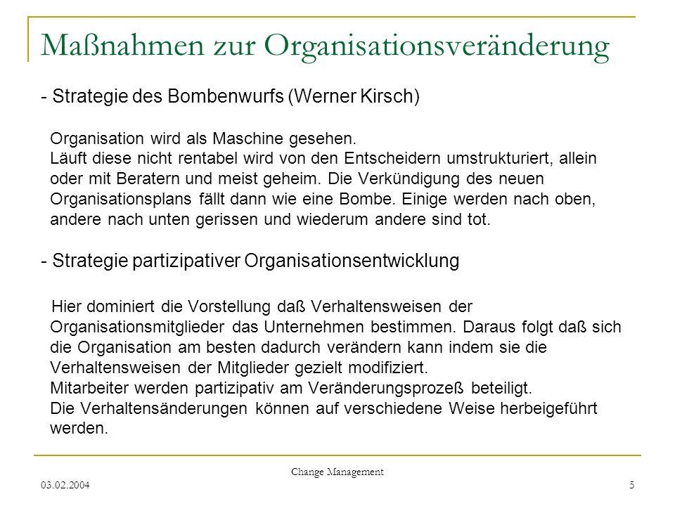 03.02.2004 Change Management 5 Maßnahmen zur Organisationsveränderung - Strategie des Bombenwurfs (Werner Kirsch) Organisation wird als Maschine geseh