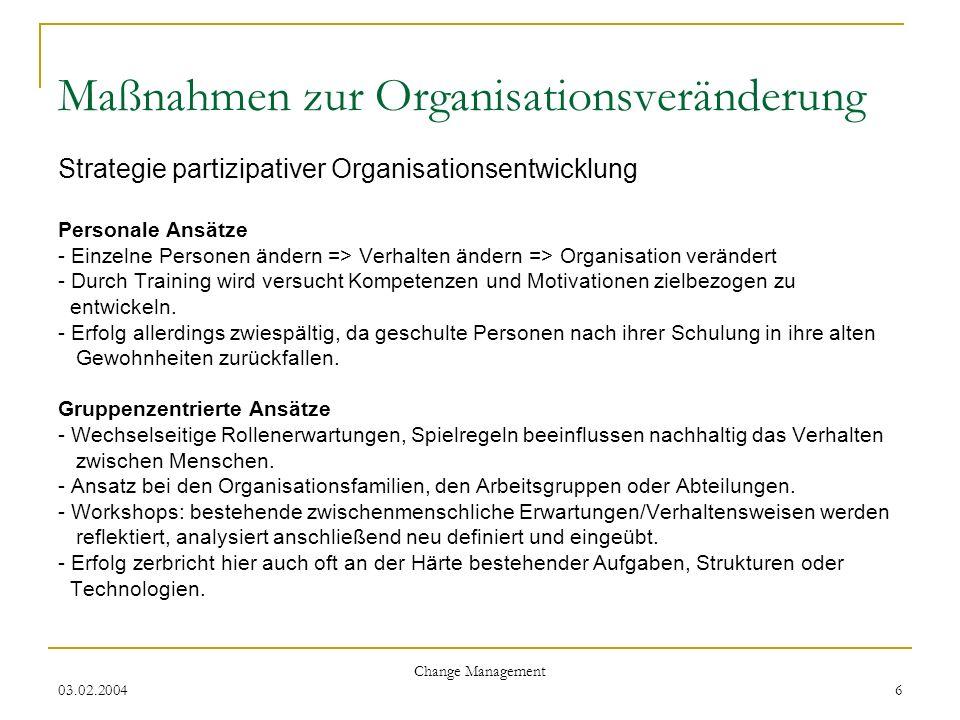 03.02.2004 Change Management 6 Maßnahmen zur Organisationsveränderung Strategie partizipativer Organisationsentwicklung Personale Ansätze - Einzelne P