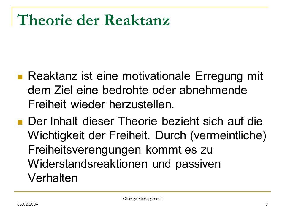 03.02.2004 Change Management 9 Theorie der Reaktanz Reaktanz ist eine motivationale Erregung mit dem Ziel eine bedrohte oder abnehmende Freiheit wiede