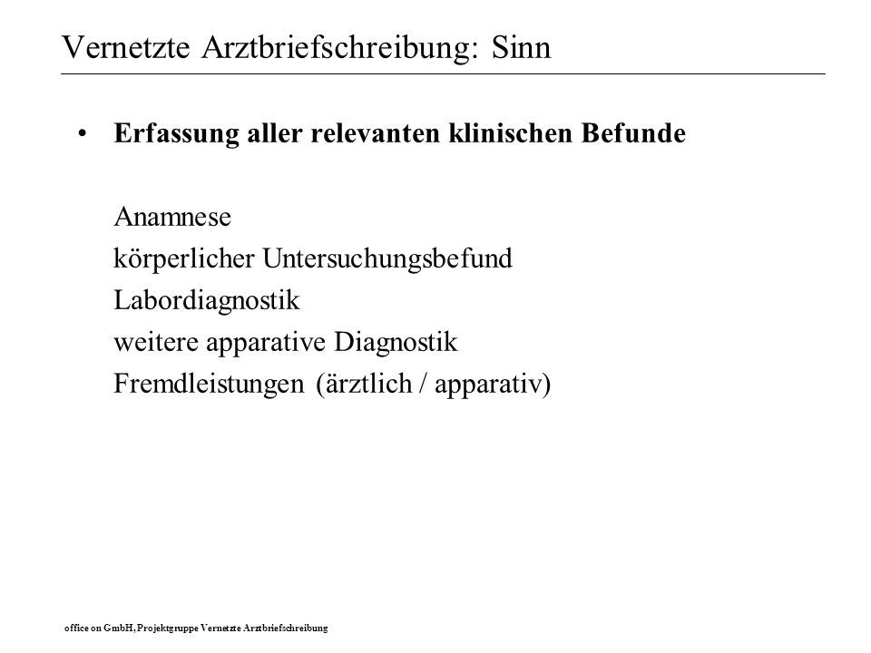office on GmbH, Projektgruppe Vernetzte Arztbriefschreibung Vernetzte Arztbriefschreibung: Sinn Erfassung aller relevanten klinischen Befunde Anamnese