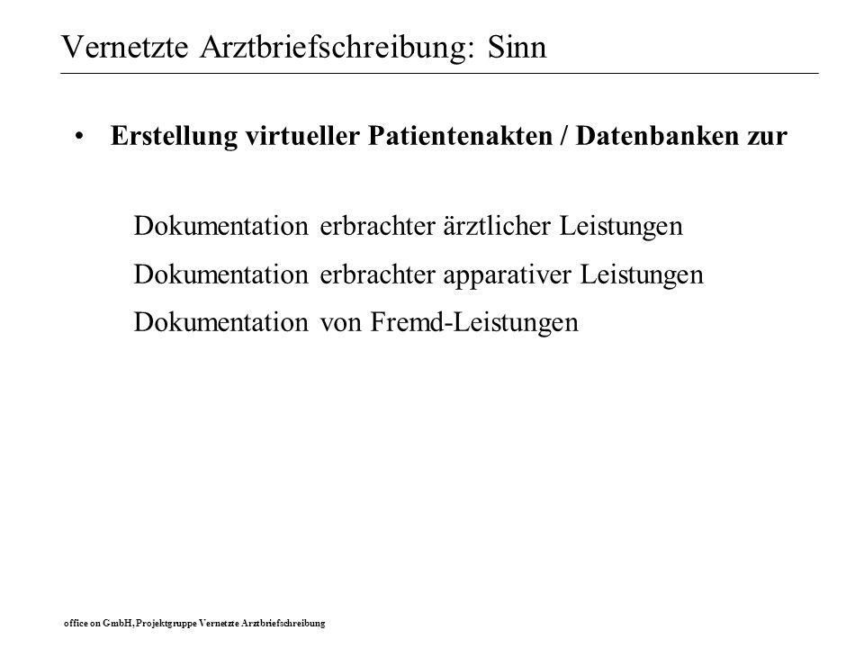 office on GmbH, Projektgruppe Vernetzte Arztbriefschreibung Vernetzte Arztbriefschreibung: Sinn Erstellung virtueller Patientenakten / Datenbanken zur Verknüpfung zu Abrechnungsprozeduren Verwaltung Codierung DRG-relevanter Diagnosen und Prozeduren Berechnung von Kosten- Nutzen Analysen (Rentabilität)