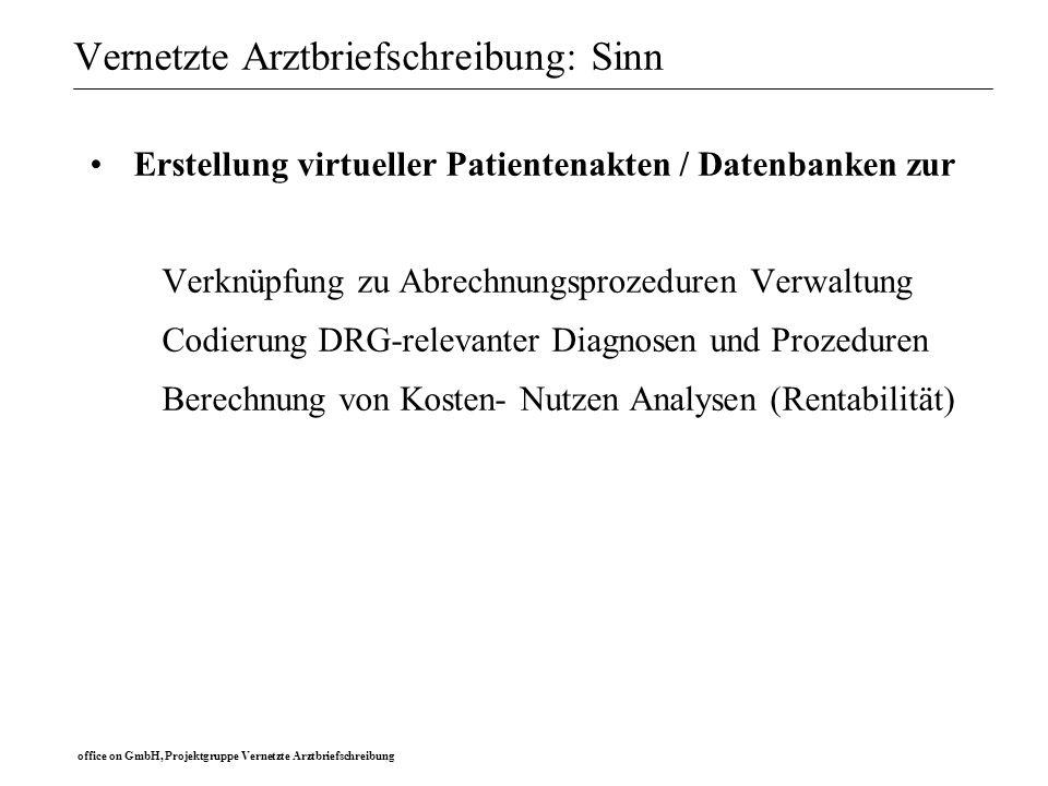 office on GmbH, Projektgruppe Vernetzte Arztbriefschreibung Vernetzte Arztbriefschreibung: Sinn Erstellung virtueller Patientenakten / Datenbanken zur Untersuchung wissenschaftlicher Fragestellungen zur Nutzung bei eigenen oder multizentrischen Studien zur eigenen Qualitätssicherung und Qualitätskontrolle