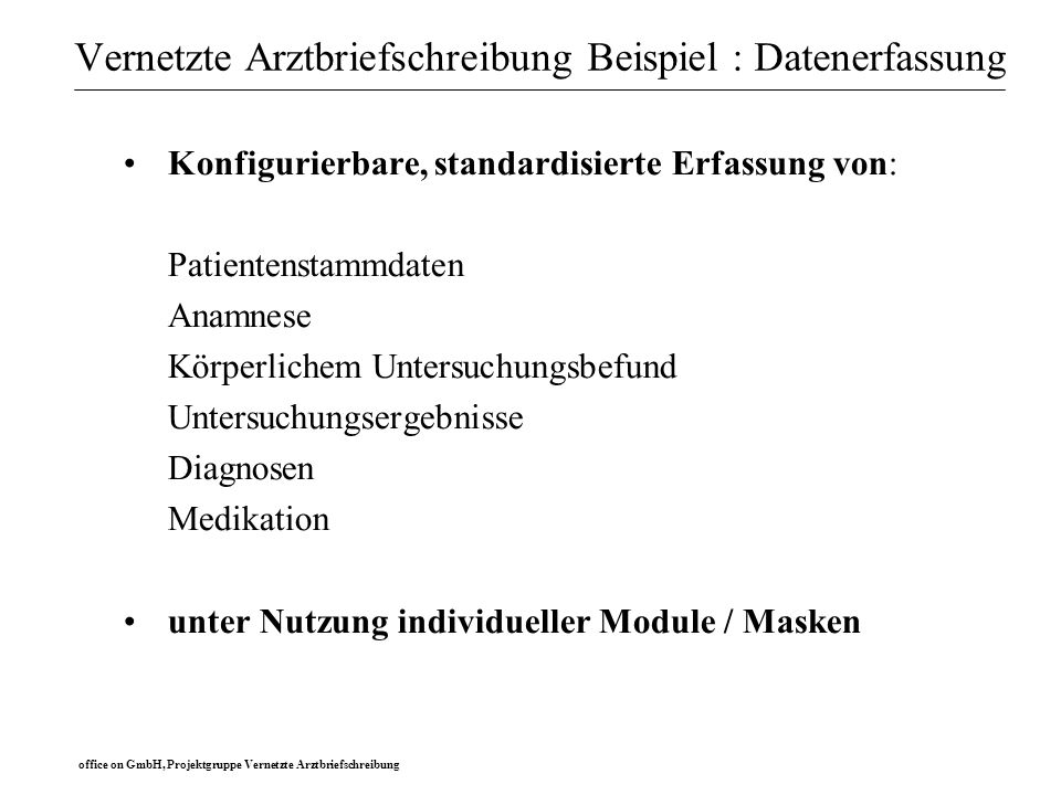 office on GmbH, Projektgruppe Vernetzte Arztbriefschreibung Vernetzte Arztbriefschreibung Beispiel : Schnittstellen Schaffung von Schnittstellen und Bereitstellung von: Patientenstammdaten aus Klinikverwaltungssystem Labordaten aus Laborsystem (z.B.