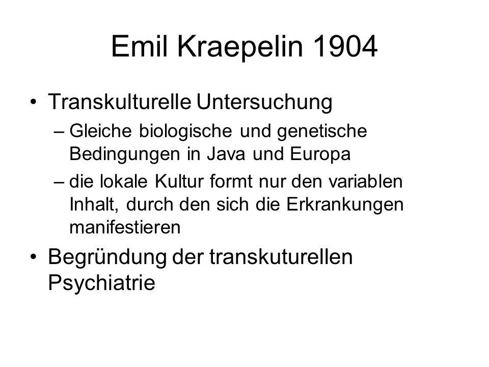Emil Kraepelin 1904 Transkulturelle Untersuchung –Gleiche biologische und genetische Bedingungen in Java und Europa –die lokale Kultur formt nur den variablen Inhalt, durch den sich die Erkrankungen manifestieren Begründung der transkuturellen Psychiatrie