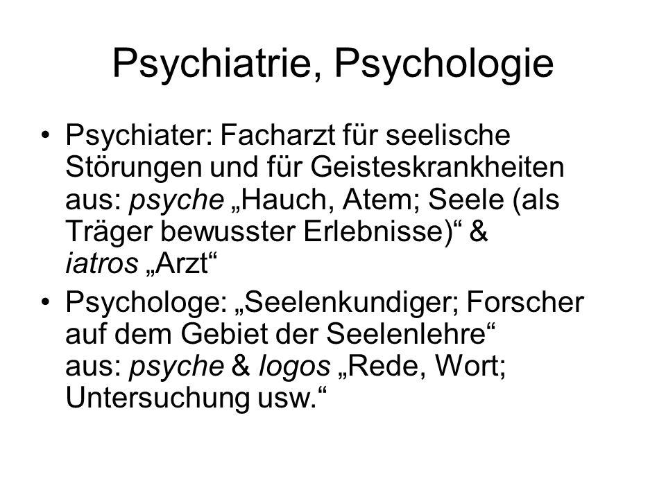 Psychiatrie, Psychologie Psychiater: Facharzt für seelische Störungen und für Geisteskrankheiten aus: psyche Hauch, Atem; Seele (als Träger bewusster Erlebnisse) & iatros Arzt Psychologe: Seelenkundiger; Forscher auf dem Gebiet der Seelenlehre aus: psyche & logos Rede, Wort; Untersuchung usw.