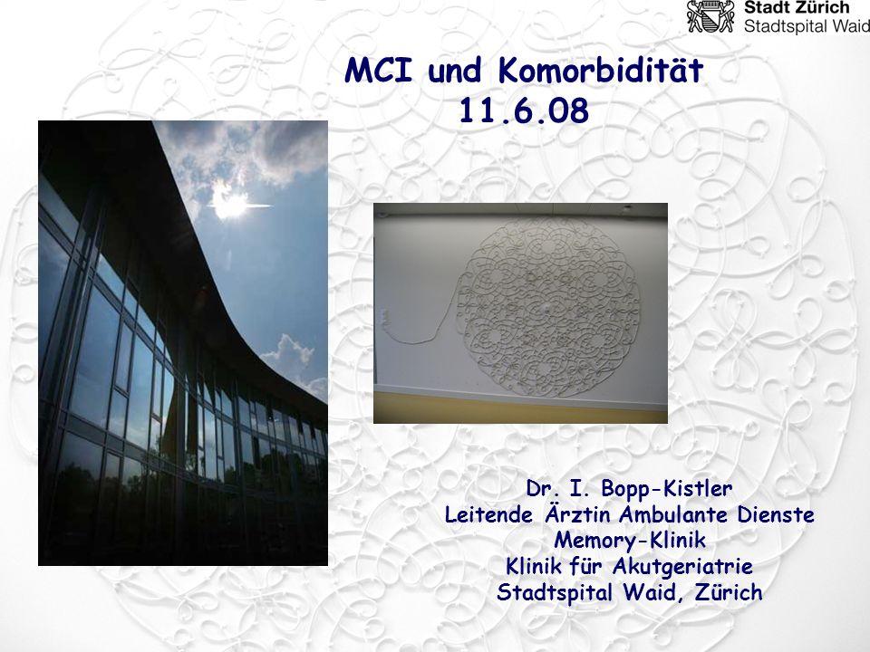 Dr. I. Bopp-Kistler Leitende Ärztin Ambulante Dienste Memory-Klinik Klinik für Akutgeriatrie Stadtspital Waid, Zürich MCI und Komorbidität 11.6.08