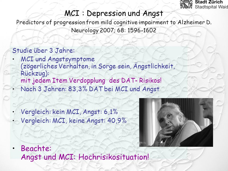 MCI : Depression und Angst Predictors of progression from mild cognitive impairment to Alzheimer D. Neurology 2007; 68: 1596-1602 Studie über 3 Jahre: