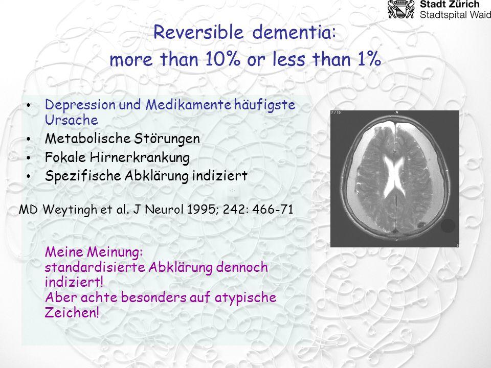 Reversible dementia: more than 10% or less than 1% Depression und Medikamente häufigste Ursache Metabolische Störungen Fokale Hirnerkrankung Spezifisc