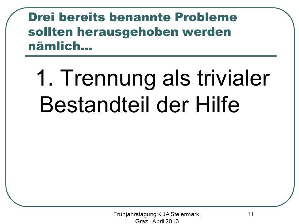 Drei bereits benannte Probleme sollten herausgehoben werden nämlich… 1. Trennung als trivialer Bestandteil der Hilfe 11 Frühjahrstagung KiJA Steiermar