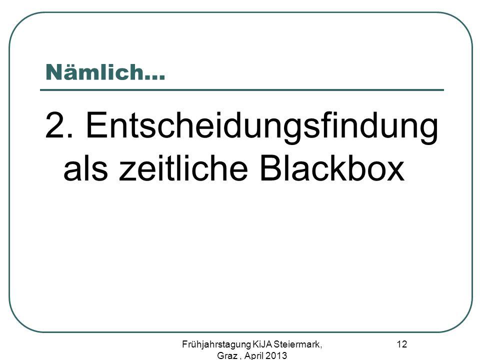 Nämlich… 2. Entscheidungsfindung als zeitliche Blackbox 12 Frühjahrstagung KiJA Steiermark, Graz, April 2013