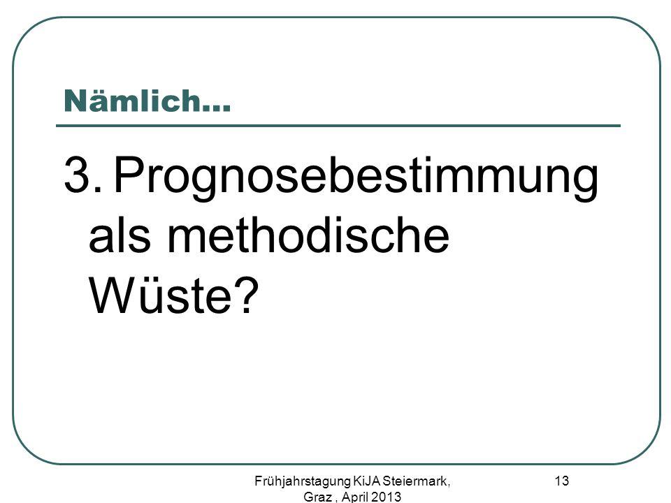 Nämlich… 3. Prognosebestimmung als methodische Wüste? 13 Frühjahrstagung KiJA Steiermark, Graz, April 2013