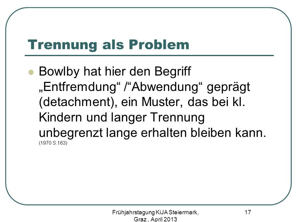 Trennung als Problem Bowlby hat hier den Begriff Entfremdung /Abwendung geprägt (detachment), ein Muster, das bei kl. Kindern und langer Trennung unbe