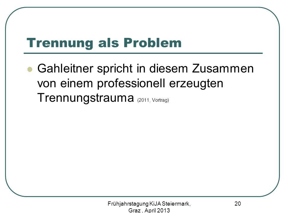 Trennung als Problem Gahleitner spricht in diesem Zusammen von einem professionell erzeugten Trennungstrauma (2011, Vortrag) 20 Frühjahrstagung KiJA S
