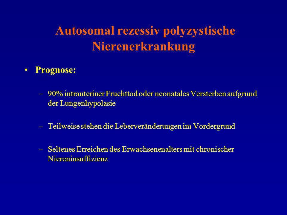 Autosomal rezessiv polyzystische Nierenerkrankung Prognose: –90% intrauteriner Fruchttod oder neonatales Versterben aufgrund der Lungenhypolasie –Teil
