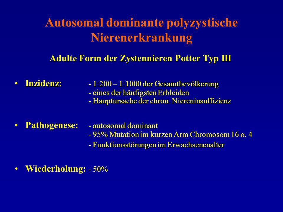 Autosomal dominante polyzystische Nierenerkrankung Adulte Form der Zystennieren Potter Typ III Inzidenz: - 1:200 – 1:1000 der Gesamtbevölkerung - eine
