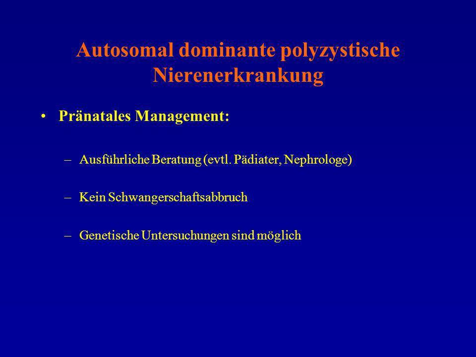 Autosomal dominante polyzystische Nierenerkrankung Pränatales Management: –Ausführliche Beratung (evtl. Pädiater, Nephrologe) –Kein Schwangerschaftsab