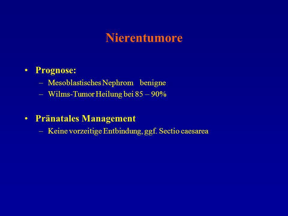 Nierentumore Prognose: –Mesoblastisches Nephrombenigne –Wilms-Tumor Heilung bei 85 – 90% Pränatales Management –Keine vorzeitige Entbindung, ggf. Sect