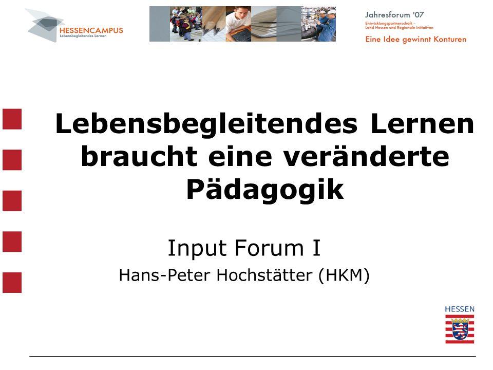 Lebensbegleitendes Lernen braucht eine veränderte Pädagogik Input Forum I Hans-Peter Hochstätter (HKM)