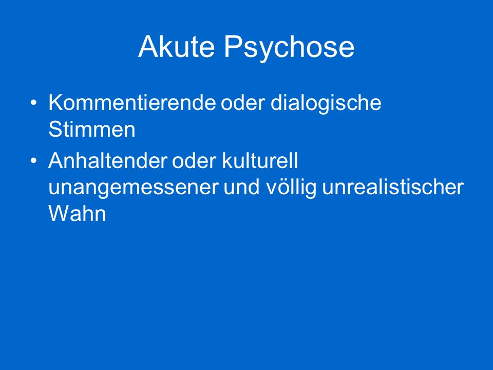 Akute Psychose Anhaltende Halluzinationen jeder Sinnesmodalität Gedankenabreißen oder Einschiebungen in den Gedankenfluss Katatone Symptome wie Erregung, Negativismus, Stupor, Haltungsstereotypien Apathie, Sprachverarmung, verflachte oder inadäquate Affekte