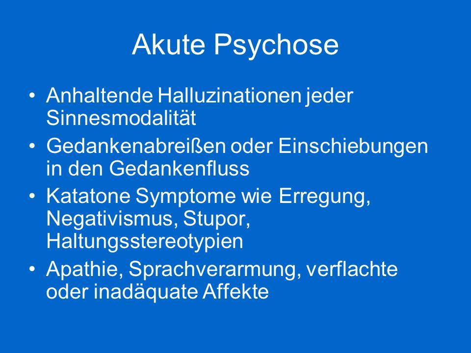 Akute Psychose Anhaltende Halluzinationen jeder Sinnesmodalität Gedankenabreißen oder Einschiebungen in den Gedankenfluss Katatone Symptome wie Erregu