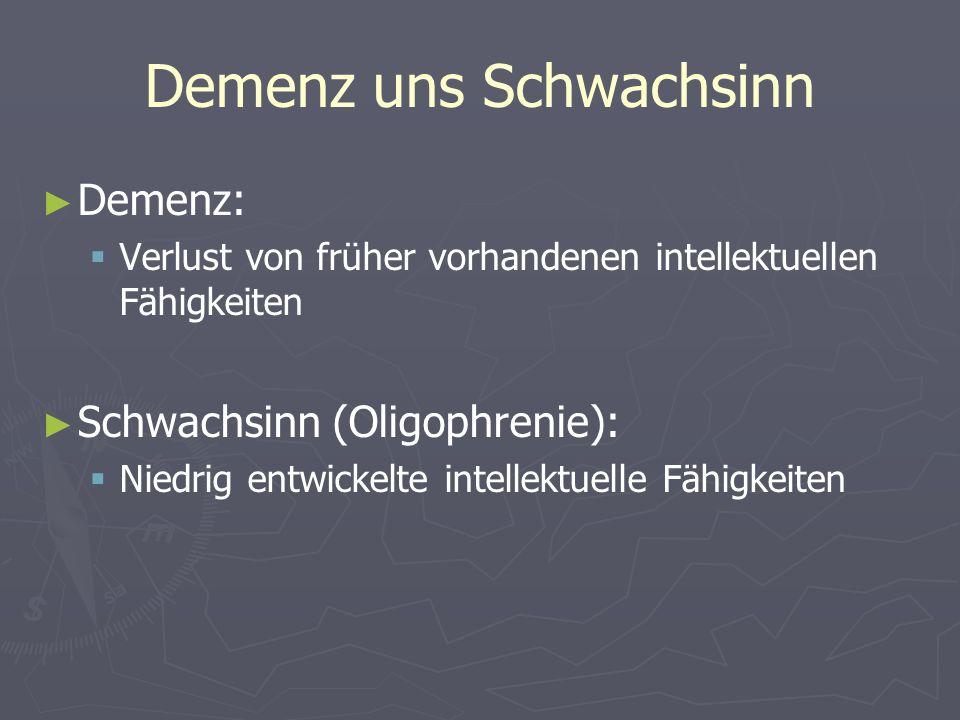 Demenz uns Schwachsinn Demenz: Verlust von früher vorhandenen intellektuellen Fähigkeiten Schwachsinn (Oligophrenie): Niedrig entwickelte intellektuel