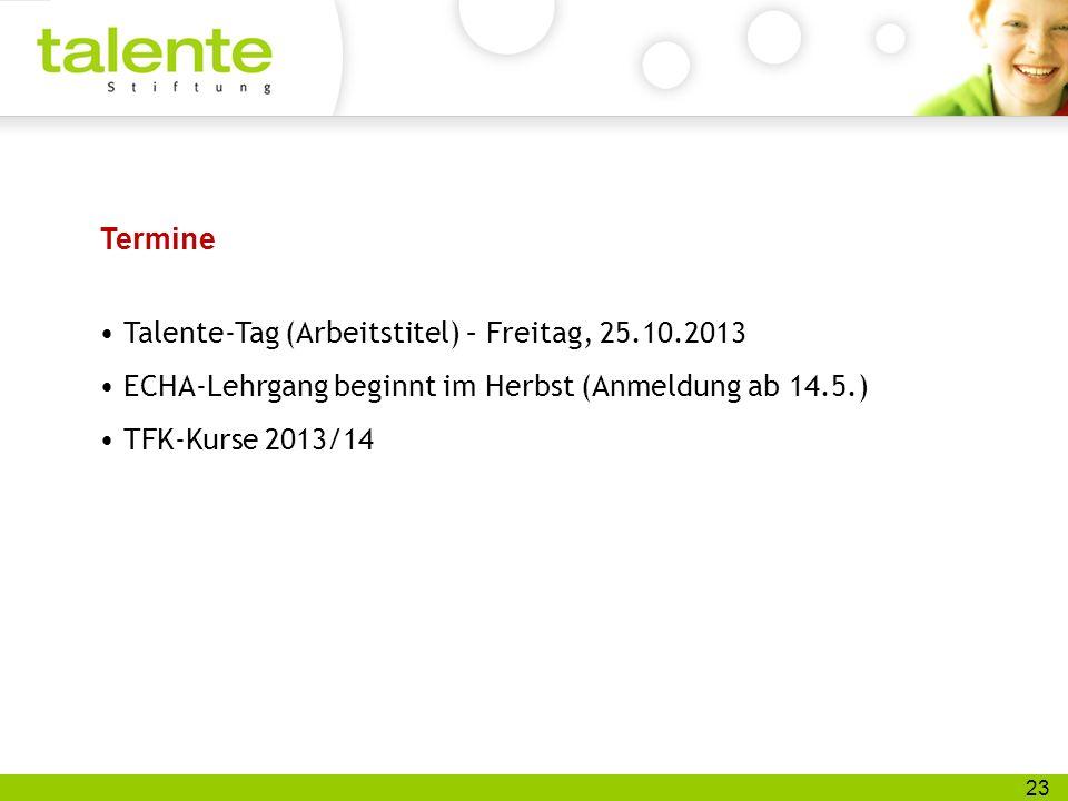 23 Termine Talente-Tag (Arbeitstitel) – Freitag, 25.10.2013 ECHA-Lehrgang beginnt im Herbst (Anmeldung ab 14.5.) TFK-Kurse 2013/14